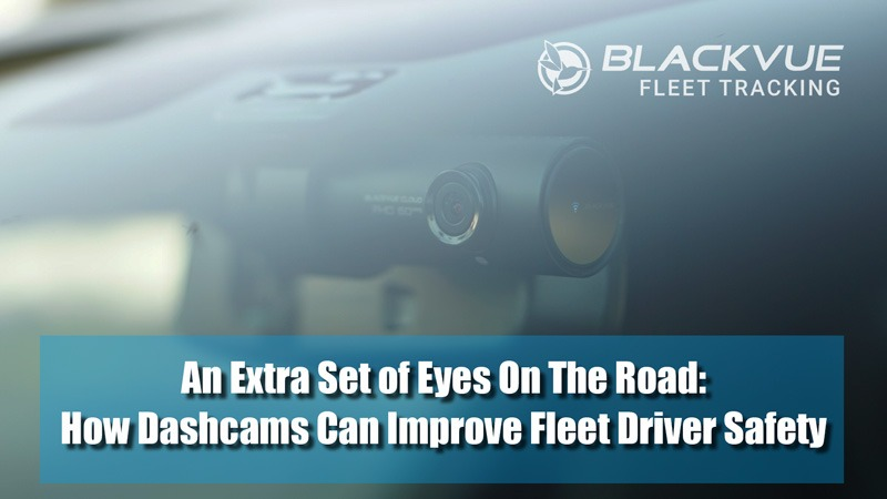 An Extra Set of Eyes On The Road: How Dashcams Can Improve Fleet Driver Safety