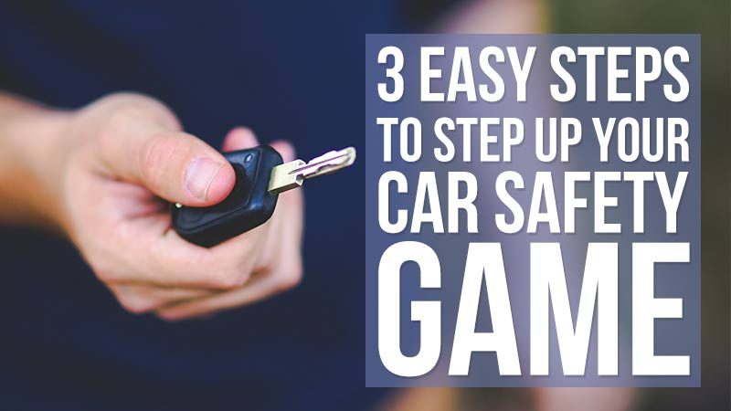 3 Easy Steps To STEP UP Your Car Safety Game!