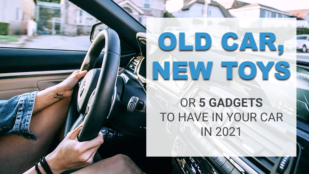 Old Car, New Toys – 5 Gadgets To Have In Your Vehicle In 2021